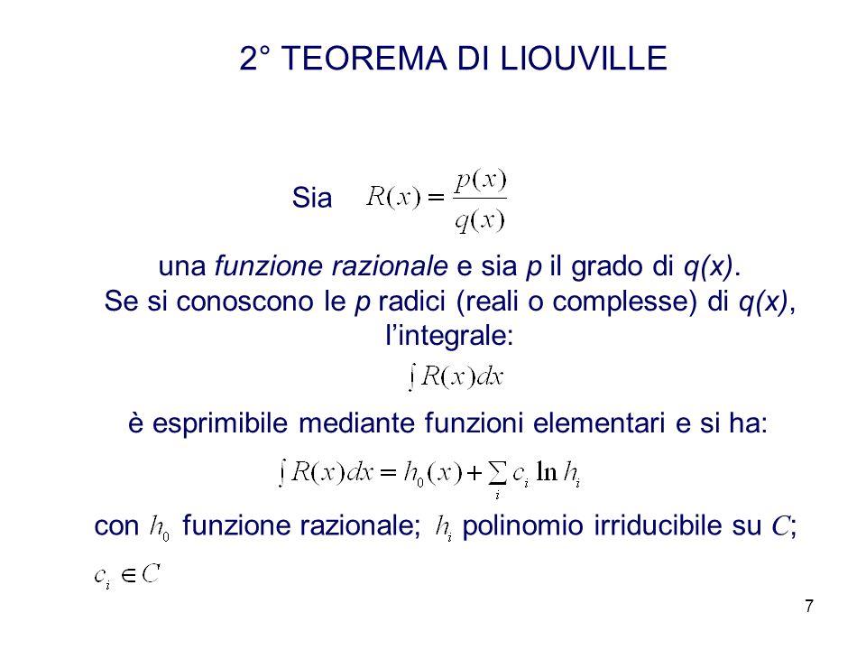 7 2° TEOREMA DI LIOUVILLE Sia una funzione razionale e sia p il grado di q(x). Se si conoscono le p radici (reali o complesse) di q(x), lintegrale: è