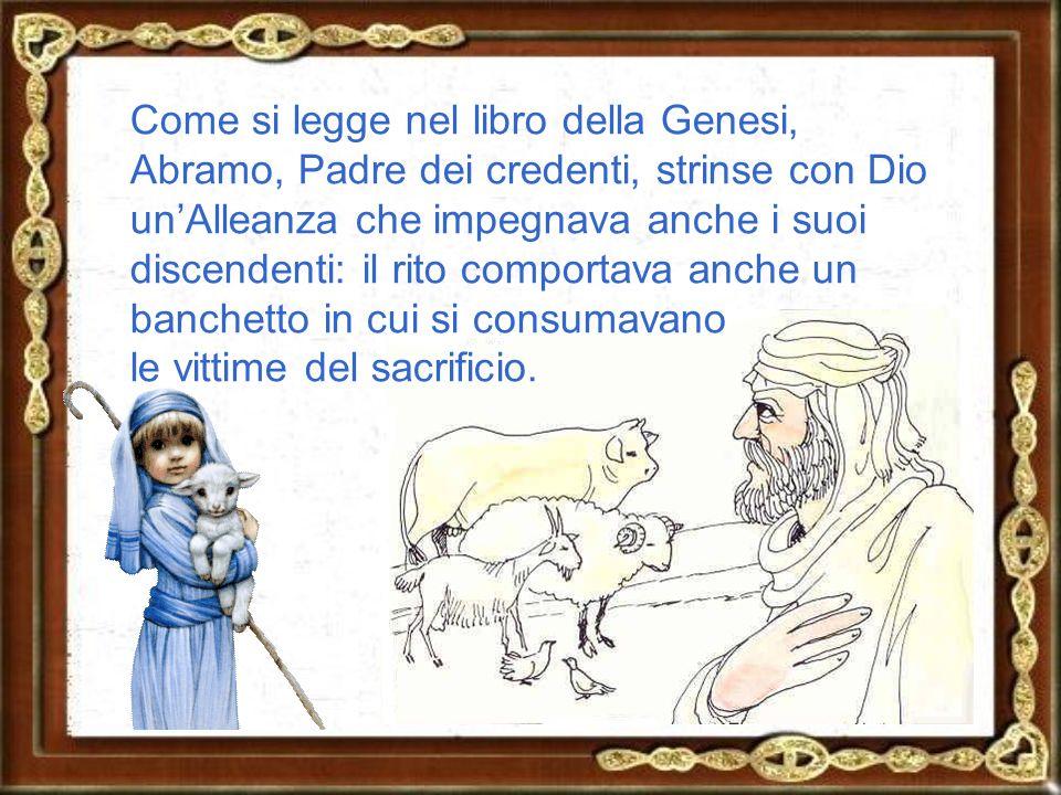 Come si legge nel libro della Genesi, Abramo, Padre dei credenti, strinse con Dio unAlleanza che impegnava anche i suoi discendenti: il rito comportava anche un banchetto in cui si consumavano le vittime del sacrificio.