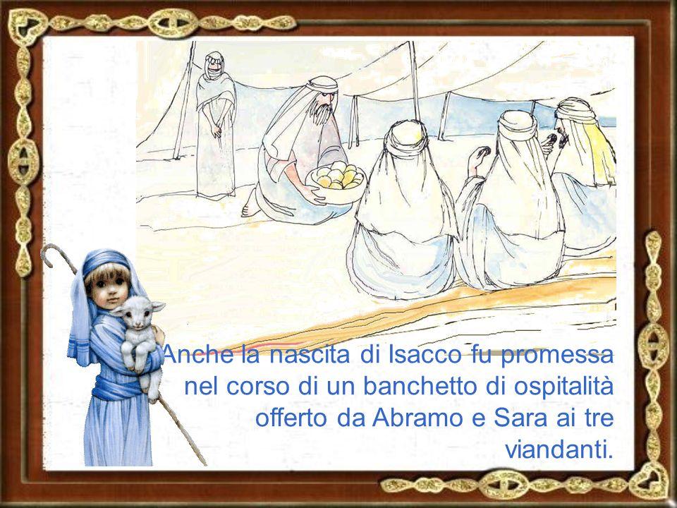 Anche la nascita di Isacco fu promessa nel corso di un banchetto di ospitalità offerto da Abramo e Sara ai tre viandanti.