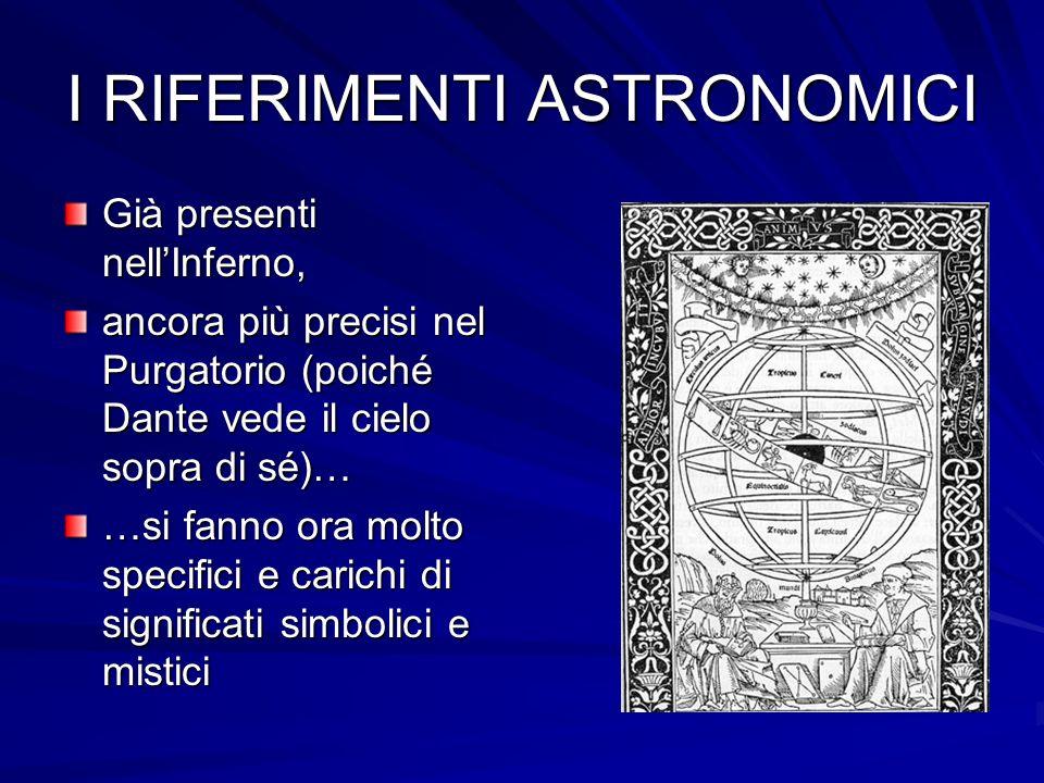 I RIFERIMENTI ASTRONOMICI Già presenti nellInferno, ancora più precisi nel Purgatorio (poiché Dante vede il cielo sopra di sé)… …si fanno ora molto sp