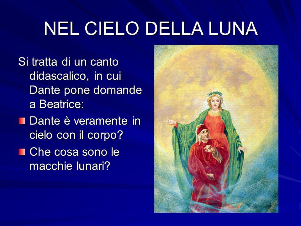 NEL CIELO DELLA LUNA Si tratta di un canto didascalico, in cui Dante pone domande a Beatrice: Dante è veramente in cielo con il corpo? Che cosa sono l