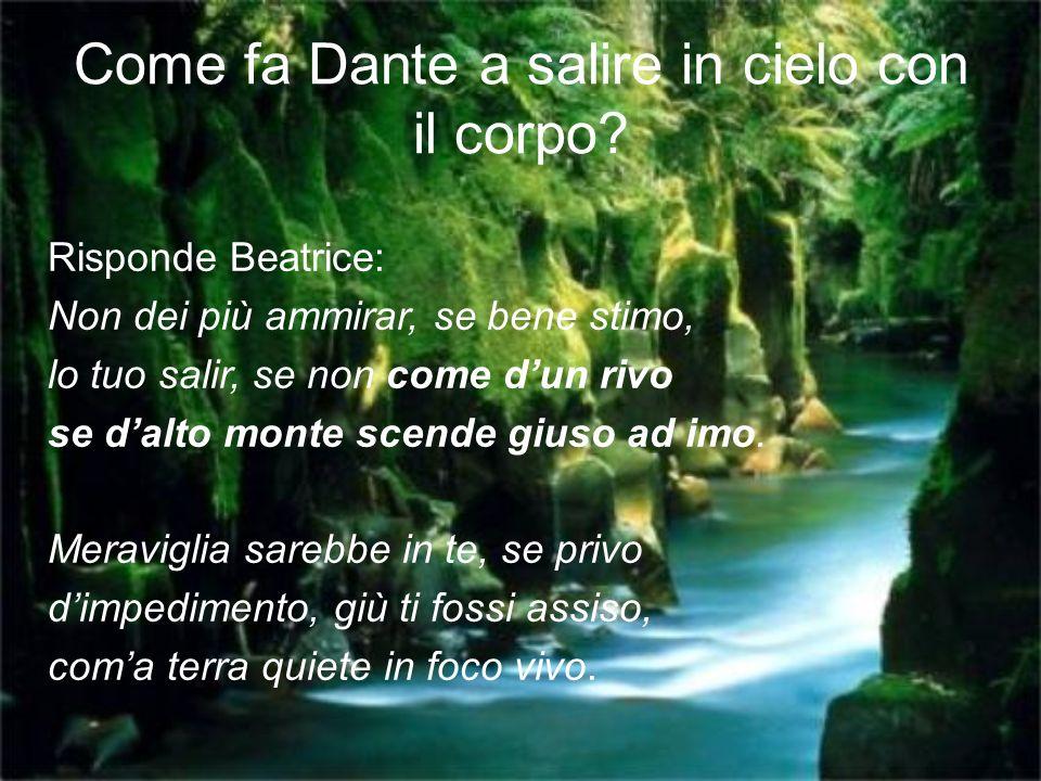 Come fa Dante a salire in cielo con il corpo? Risponde Beatrice: Non dei più ammirar, se bene stimo, lo tuo salir, se non come dun rivo se dalto monte