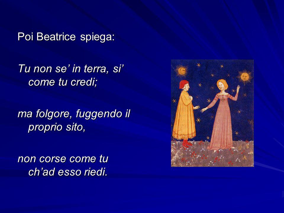 Poi Beatrice spiega: Tu non se in terra, si come tu credi; ma folgore, fuggendo il proprio sito, non corse come tu chad esso riedi.