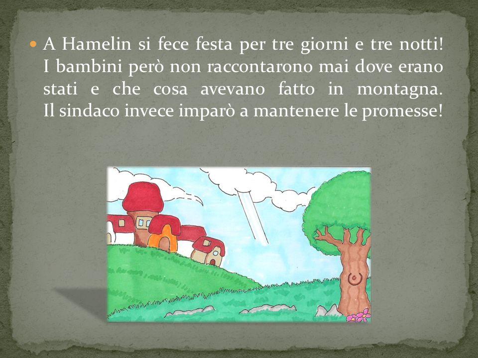 A Hamelin si fece festa per tre giorni e tre notti! I bambini però non raccontarono mai dove erano stati e che cosa avevano fatto in montagna. Il sind