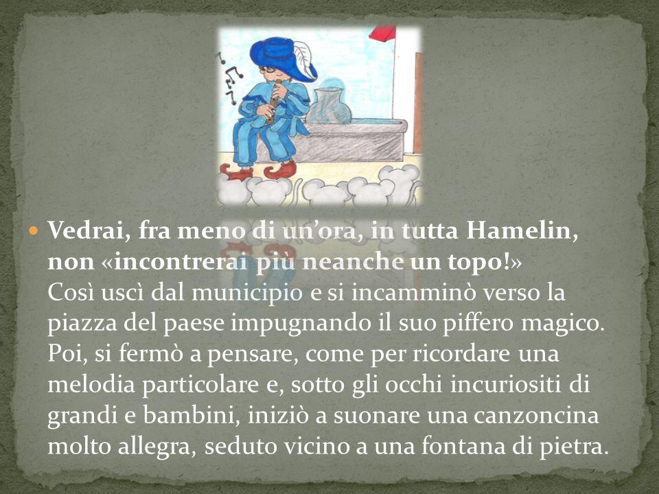 Vedrai, fra meno di unora, in tutta Hamelin, non «incontrerai più neanche un topo!» Così uscì dal municipio e si incamminò verso la piazza del paese i