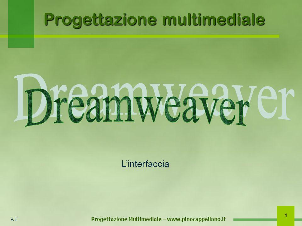 v.1 Progettazione Multimediale – www.pinocappellano.it 12 Linterfaccia di Dreamweaver Per iniziare è conveniente configurare linterfaccia solo con i principali pannelli e le principali barre.