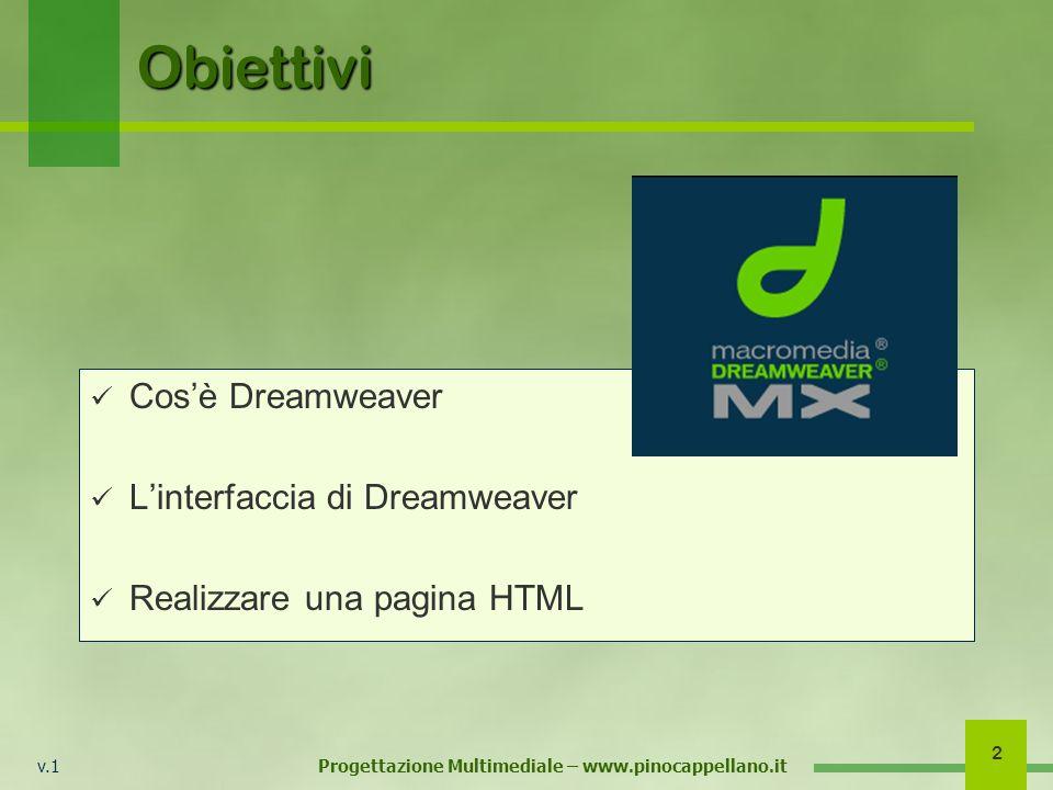 v.1 Progettazione Multimediale – www.pinocappellano.it 3 Cosè Dreamweaver Dreamweaver è un software di editing HTML cosiddetto WYSIWYG (what you see is what you get = ciò che vedi è ciò che otterrai) Attraverso Dreamweaver si può realizzare una pagina Web senza mettere mano direttamente al codice HTML.