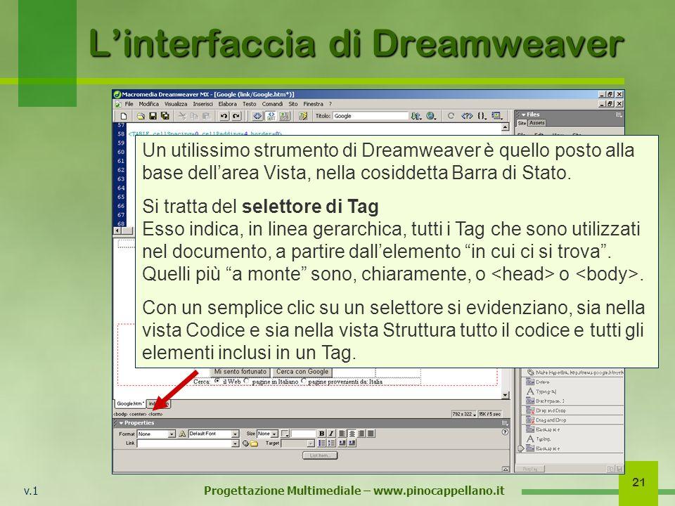 v.1 Progettazione Multimediale – www.pinocappellano.it 21 Linterfaccia di Dreamweaver Un utilissimo strumento di Dreamweaver è quello posto alla base