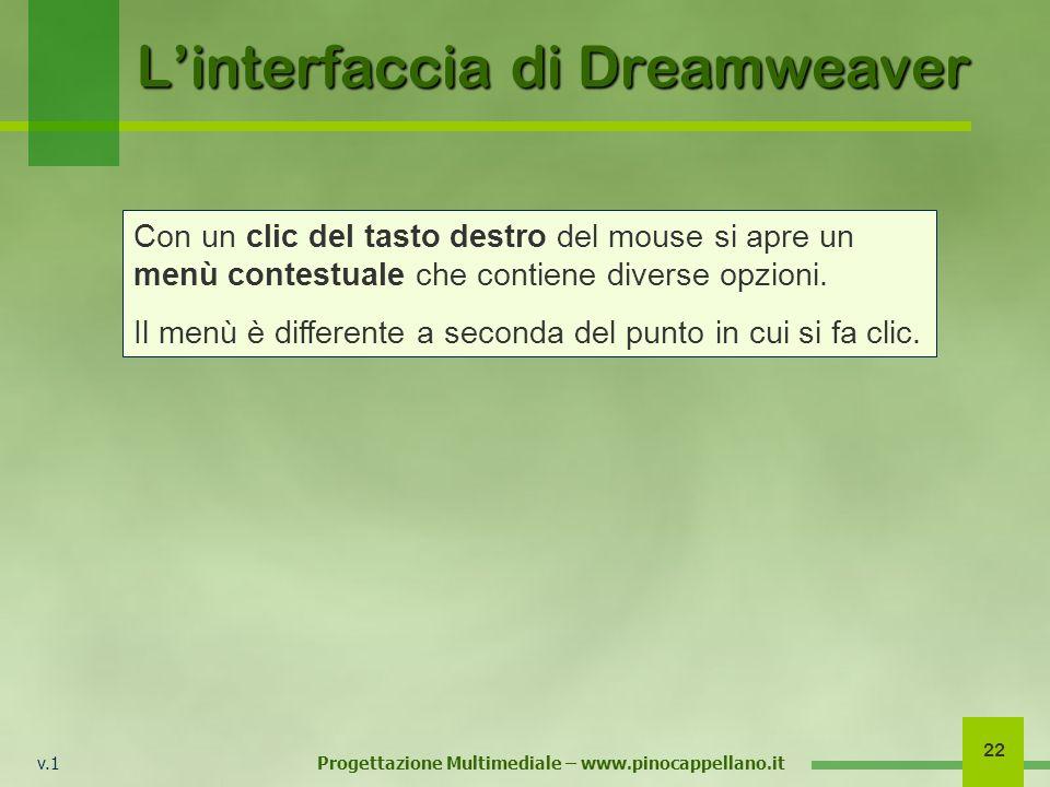 v.1 Progettazione Multimediale – www.pinocappellano.it 22 Linterfaccia di Dreamweaver Con un clic del tasto destro del mouse si apre un menù contestua