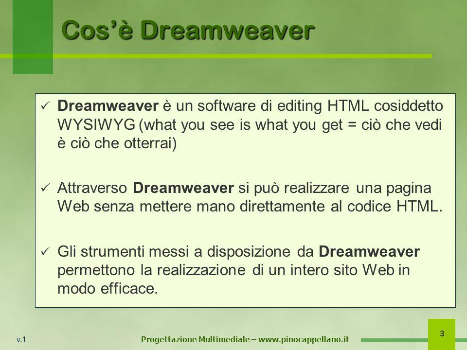 v.1 Progettazione Multimediale – www.pinocappellano.it 3 Cosè Dreamweaver Dreamweaver è un software di editing HTML cosiddetto WYSIWYG (what you see i