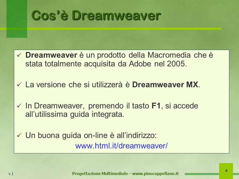 v.1 Progettazione Multimediale – www.pinocappellano.it 4 Cosè Dreamweaver Dreamweaver è un prodotto della Macromedia che è stata totalmente acquisita