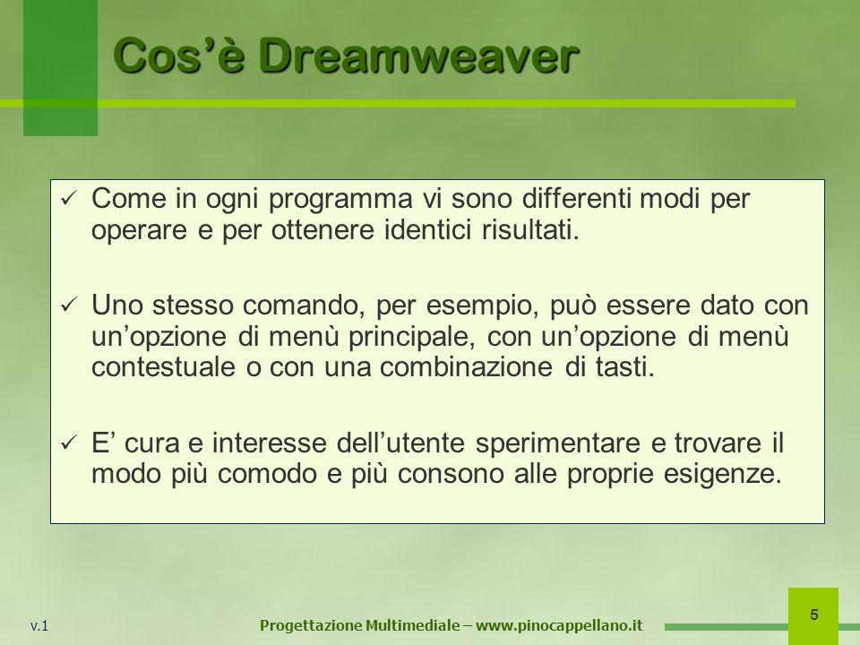 v.1 Progettazione Multimediale – www.pinocappellano.it 6 Linterfaccia di Dreamweaver Dreamweaver è un programma pieno di menù, di strumenti e di pannelli con diverse utilità.