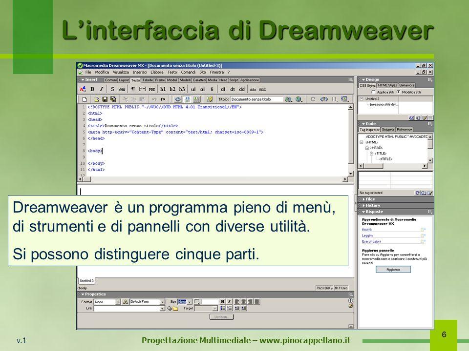 v.1 Progettazione Multimediale – www.pinocappellano.it 6 Linterfaccia di Dreamweaver Dreamweaver è un programma pieno di menù, di strumenti e di panne