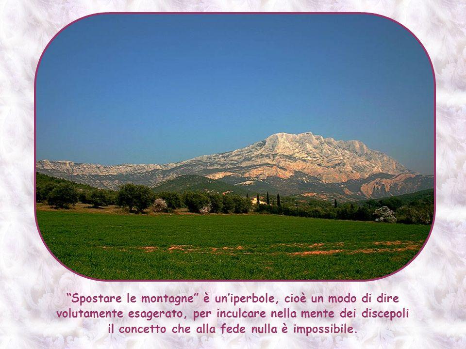 Spostare le montagne è uniperbole, cioè un modo di dire volutamente esagerato, per inculcare nella mente dei discepoli il concetto che alla fede nulla è impossibile.