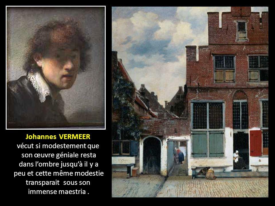Johannes VERMEER vécut si modestement que son œuvre géniale resta dans lombre jusquà il y a peu et cette même modestie transparait sous son immense maestria.