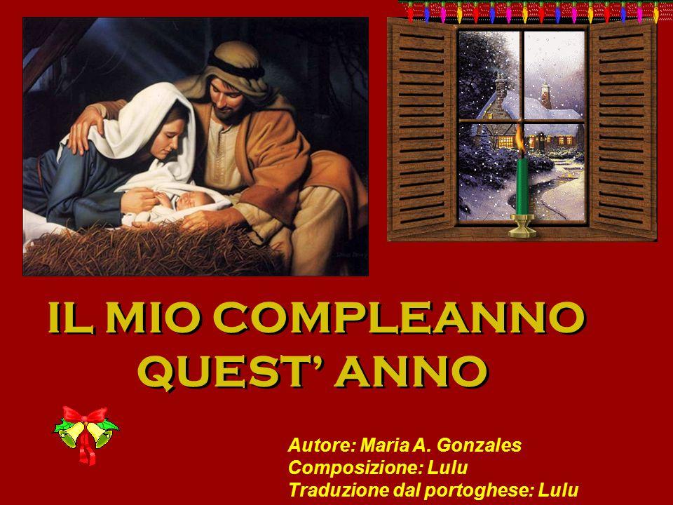 IL MIO COMPLEANNO QUEST ANNO IL MIO COMPLEANNO QUEST ANNO Autore: Maria A. Gonzales Composizione: Lulu Traduzione dal portoghese: Lulu