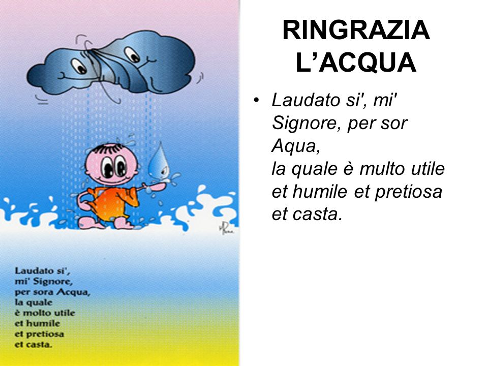 RINGRAZIA LACQUA Laudato si , mi Signore, per sor Aqua, la quale è multo utile et humile et pretiosa et casta.