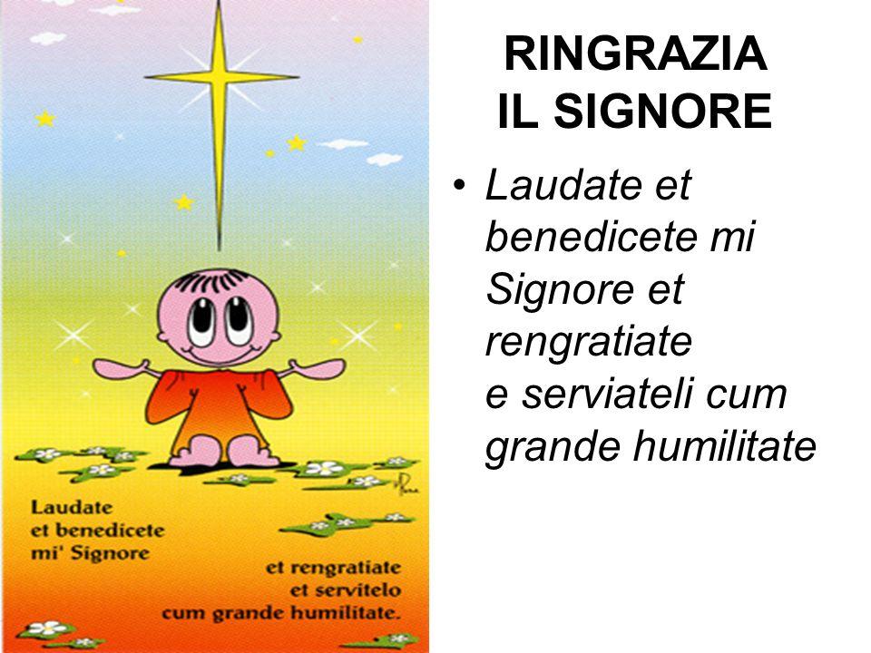 RINGRAZIA IL SIGNORE Laudate et benedicete mi Signore et rengratiate e serviateli cum grande humilitate