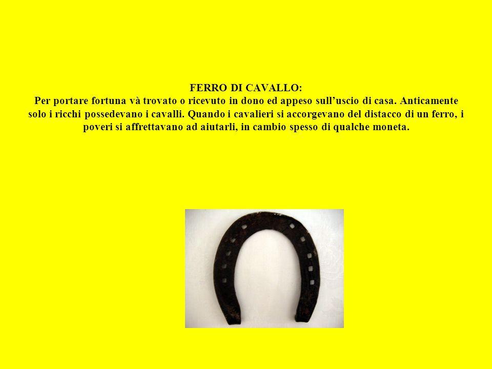 FERRO DI CAVALLO: Per portare fortuna và trovato o ricevuto in dono ed appeso sulluscio di casa.