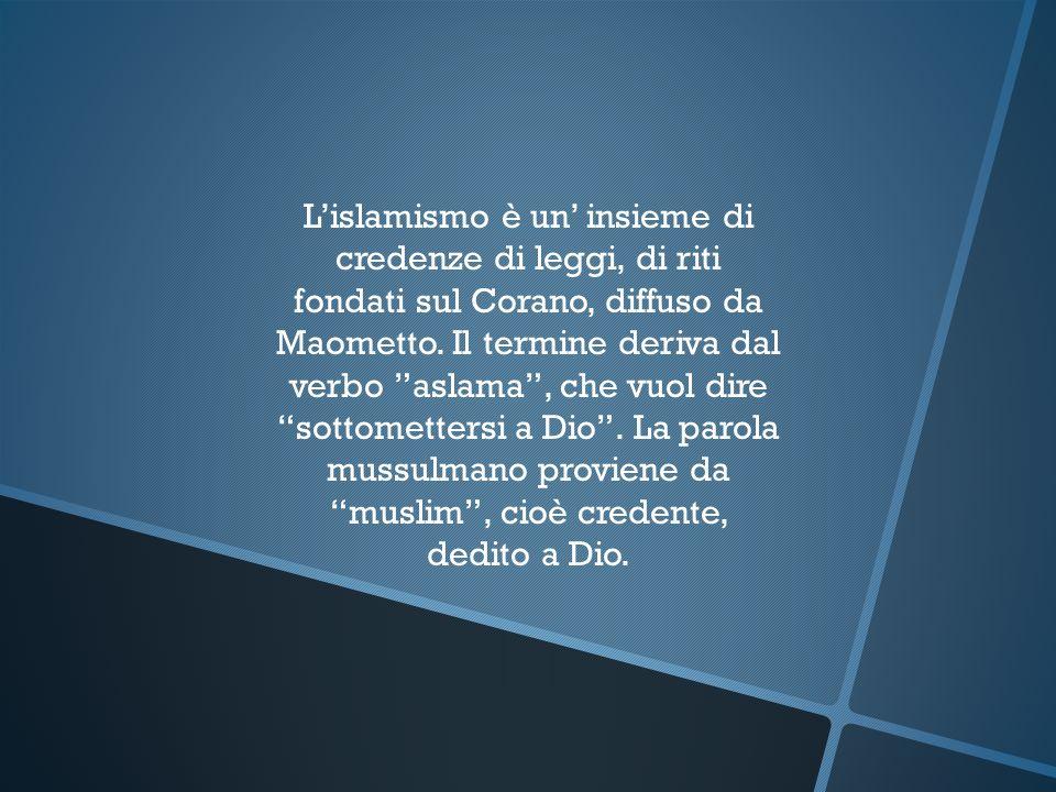 Lislamismo è un insieme di credenze di leggi, di riti fondati sul Corano, diffuso da Maometto. Il termine deriva dal verbo aslama, che vuol dire sotto
