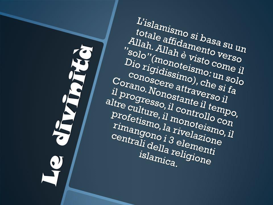 Le divinità Lislamismo si basa su un totale affidamento verso Allah. Allah è visto come il solo(monoteismo: un solo Dio rigidissimo), che si fa conosc