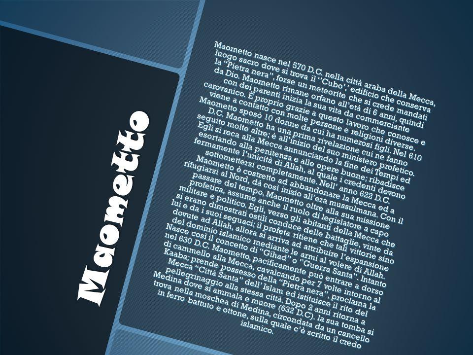 Maometto Maometto nasce nel 570 D.C. nella città araba della Mecca, luogo sacro dove si trova il Cubo, edificio che conserva la Pietra nera, forse un