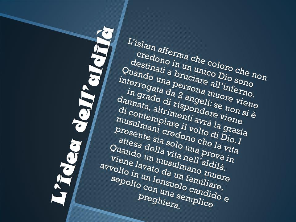 Lidea dellaldilà Lislam afferma che coloro che non credono in un unico Dio sono destinati a bruciare allinferno. Quando una persona muore viene interr
