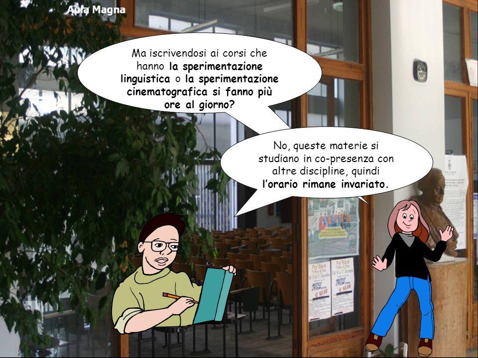 Ma iscrivendosi ai corsi che hanno la sperimentazione linguistica o la sperimentazione cinematografica si fanno più ore al giorno.