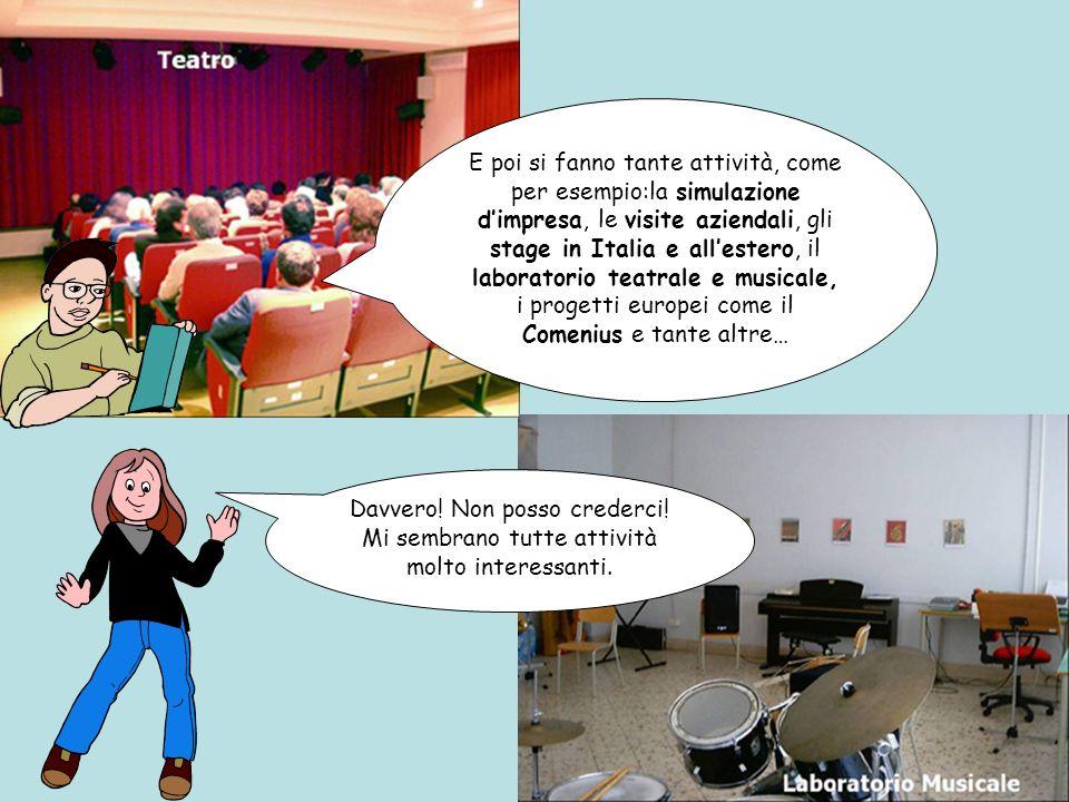E poi si fanno tante attività, come per esempio:la simulazione dimpresa, le visite aziendali, gli stage in Italia e allestero, il laboratorio teatrale e musicale, i progetti europei come il Comenius e tante altre… Davvero.