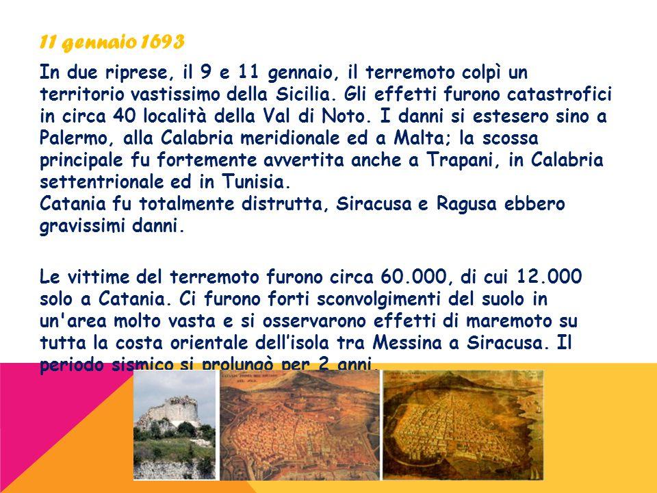 11 gennaio 1693 In due riprese, il 9 e 11 gennaio, il terremoto colpì un territorio vastissimo della Sicilia. Gli effetti furono catastrofici in circa