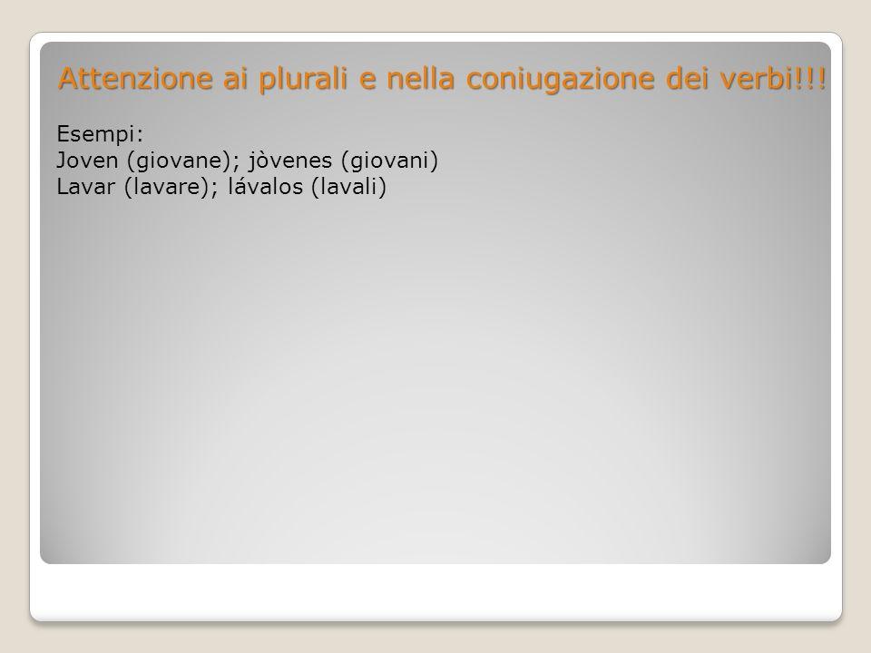 Attenzione ai plurali e nella coniugazione dei verbi!!! Esempi: Joven (giovane); jòvenes (giovani) Lavar (lavare); lávalos (lavali)