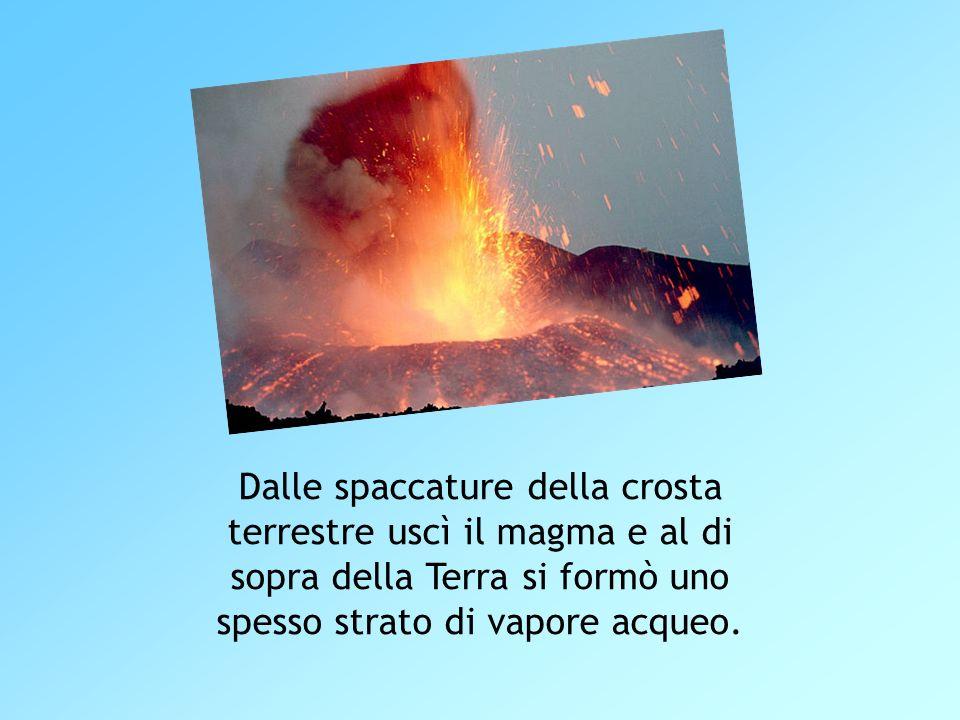 Dalle spaccature della crosta terrestre uscì il magma e al di sopra della Terra si formò uno spesso strato di vapore acqueo.