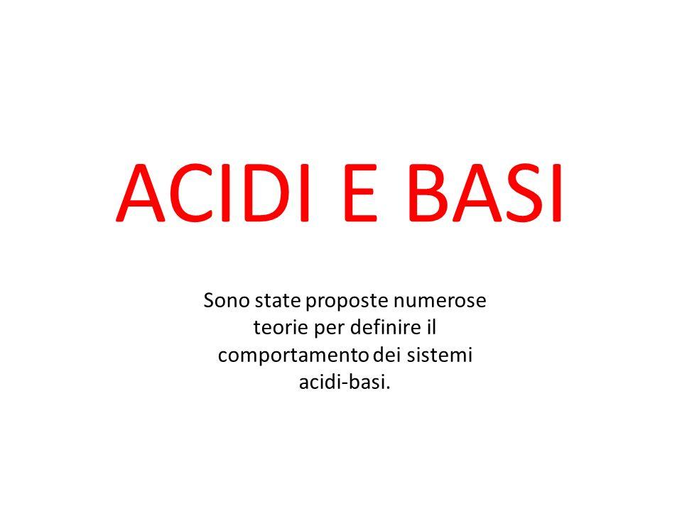 ACIDI E BASI Sono state proposte numerose teorie per definire il comportamento dei sistemi acidi-basi.