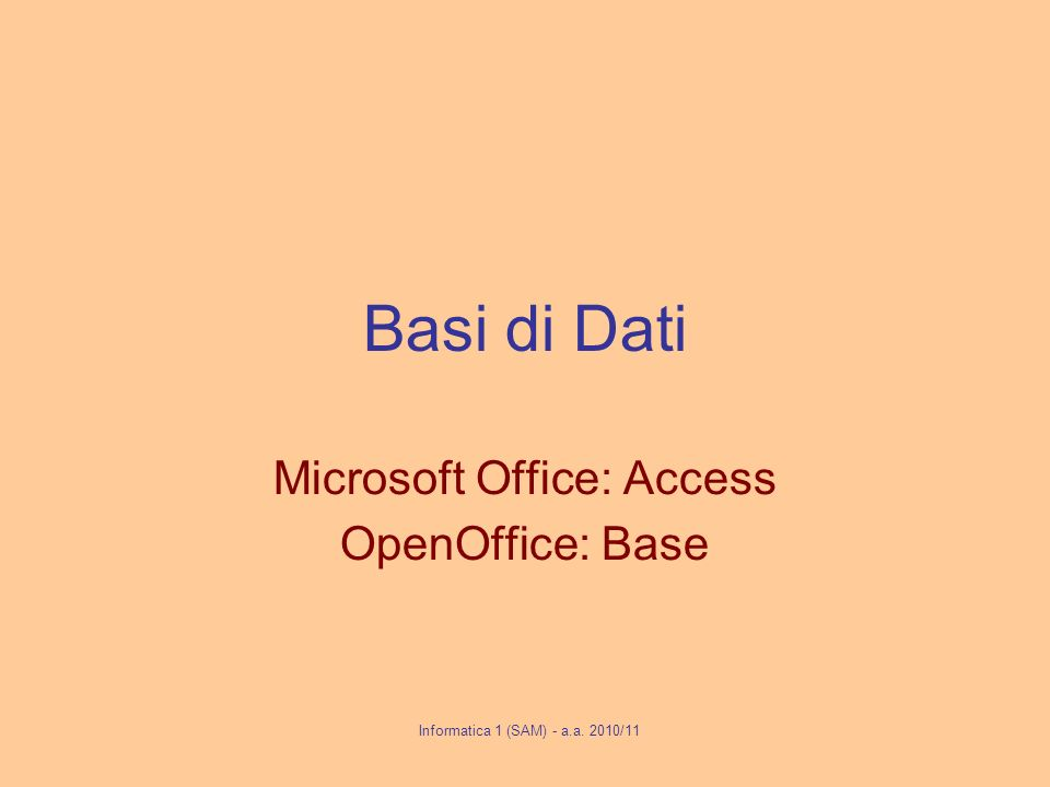 Basi di Dati Microsoft Office: Access OpenOffice: Base Informatica 1 (SAM) - a.a. 2010/11