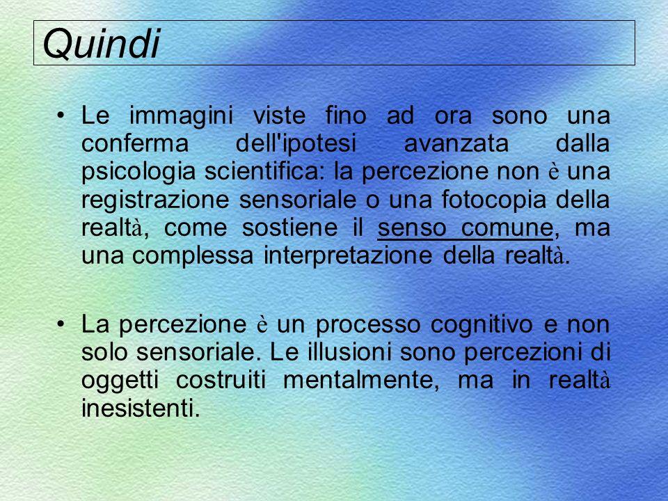 Quindi Le immagini viste fino ad ora sono una conferma dell'ipotesi avanzata dalla psicologia scientifica: la percezione non è una registrazione senso