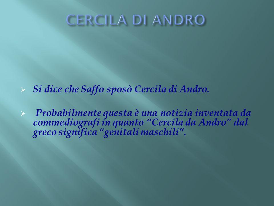 Si dice che Saffo sposò Cercila di Andro. Probabilmente questa è una notizia inventata da commediografi in quanto Cercila da Andro dal greco significa