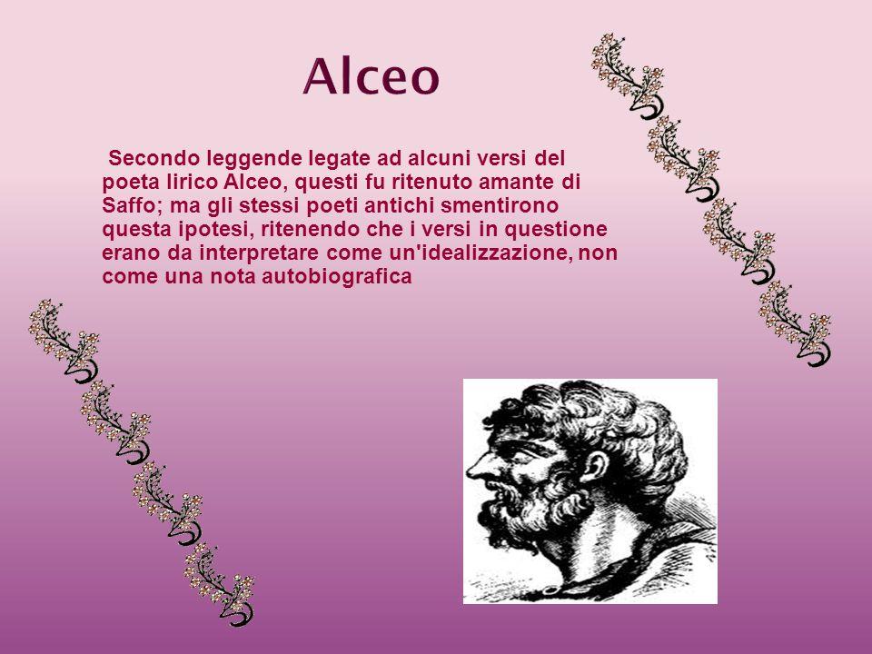 Secondo leggende legate ad alcuni versi del poeta lirico Alceo, questi fu ritenuto amante di Saffo; ma gli stessi poeti antichi smentirono questa ipot