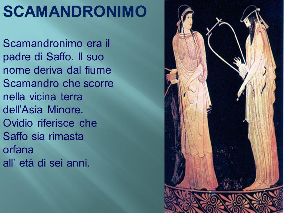Scamandronimo era il padre di Saffo. Il suo nome deriva dal fiume Scamandro che scorre nella vicina terra dellAsia Minore. Ovidio riferisce che Saffo