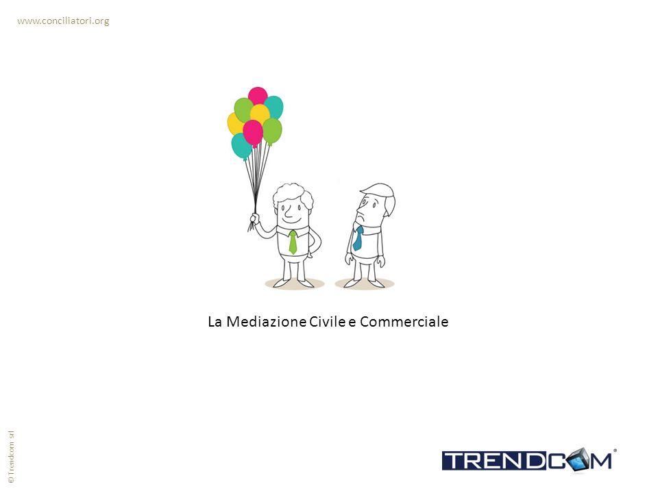 La Mediazione Civile e Commerciale www.conciliatori.org © Trendcom srl