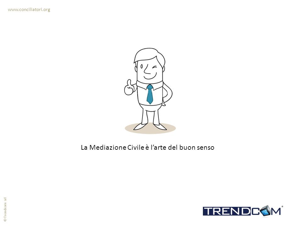 www.conciliatori.org La Mediazione Civile è larte del buon senso © Trendcom srl