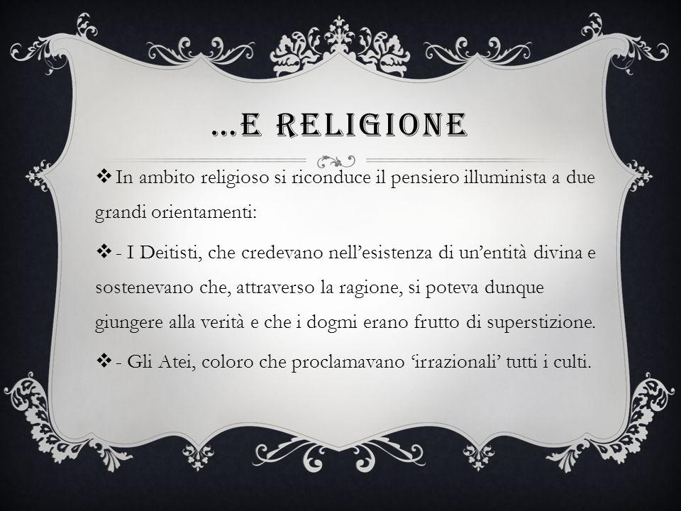…E RELIGIONE In ambito religioso si riconduce il pensiero illuminista a due grandi orientamenti: - I Deitisti, che credevano nellesistenza di unentità divina e sostenevano che, attraverso la ragione, si poteva dunque giungere alla verità e che i dogmi erano frutto di superstizione.