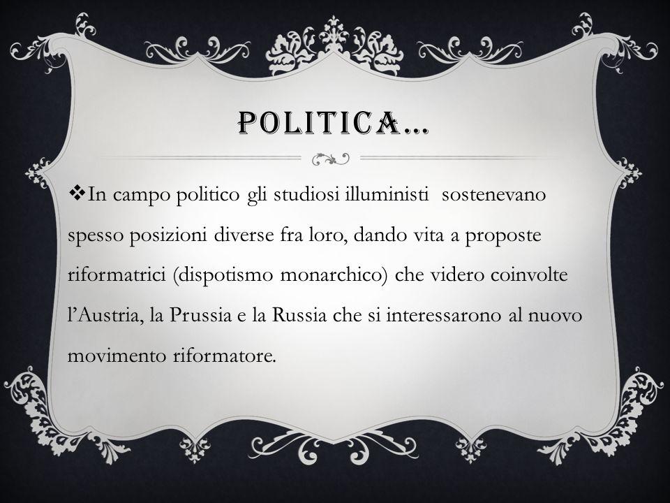 POLITICA… In campo politico gli studiosi illuministi sostenevano spesso posizioni diverse fra loro, dando vita a proposte riformatrici (dispotismo monarchico) che videro coinvolte lAustria, la Prussia e la Russia che si interessarono al nuovo movimento riformatore.