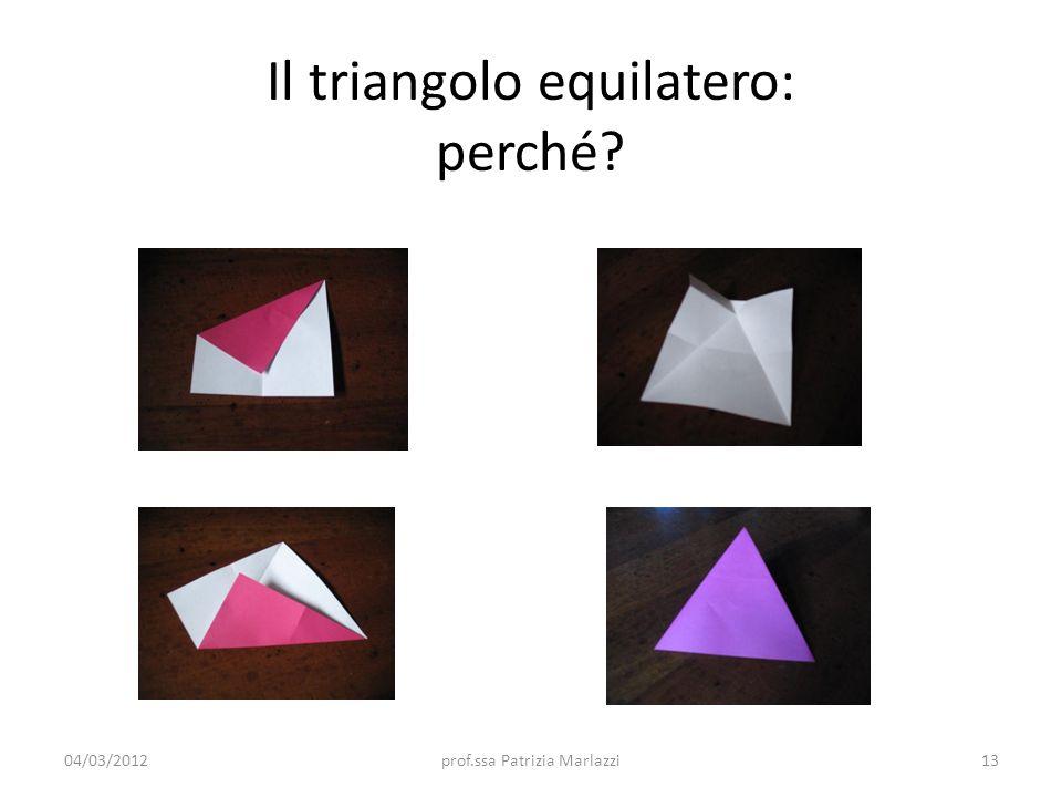 Il triangolo equilatero: perché? 04/03/201213prof.ssa Patrizia Marlazzi