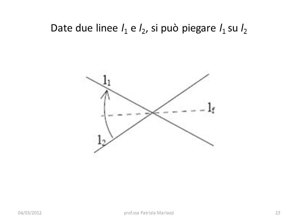 Date due linee l 1 e l 2, si può piegare l 1 su l 2 04/03/201223prof.ssa Patrizia Marlazzi