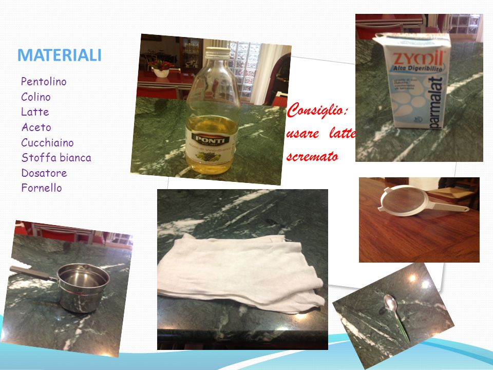 MATERIALI Pentolino Colino Latte Aceto Cucchiaino Stoffa bianca Dosatore Fornello Consiglio: usare latte scremato