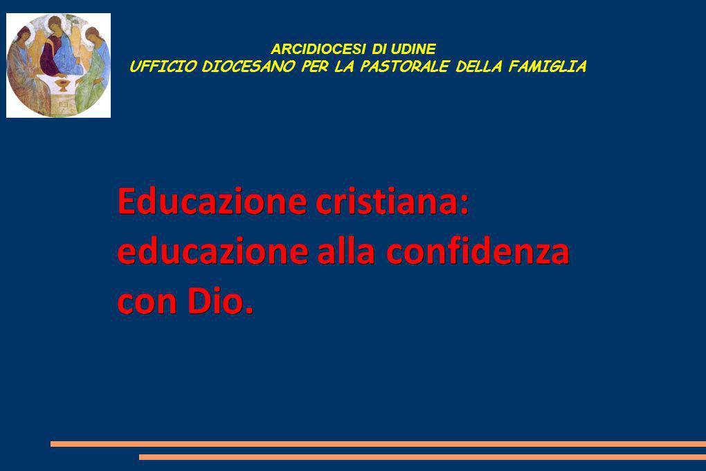 ARCIDIOCESI DI UDINE UFFICIO DIOCESANO PER LA PASTORALE DELLA FAMIGLIA Educazione cristiana: educazione alla confidenza con Dio.