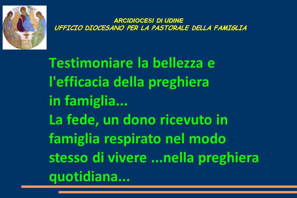 ARCIDIOCESI DI UDINE UFFICIO DIOCESANO PER LA PASTORALE DELLA FAMIGLIA Testimoniare la bellezza e l efficacia della preghiera in famiglia...