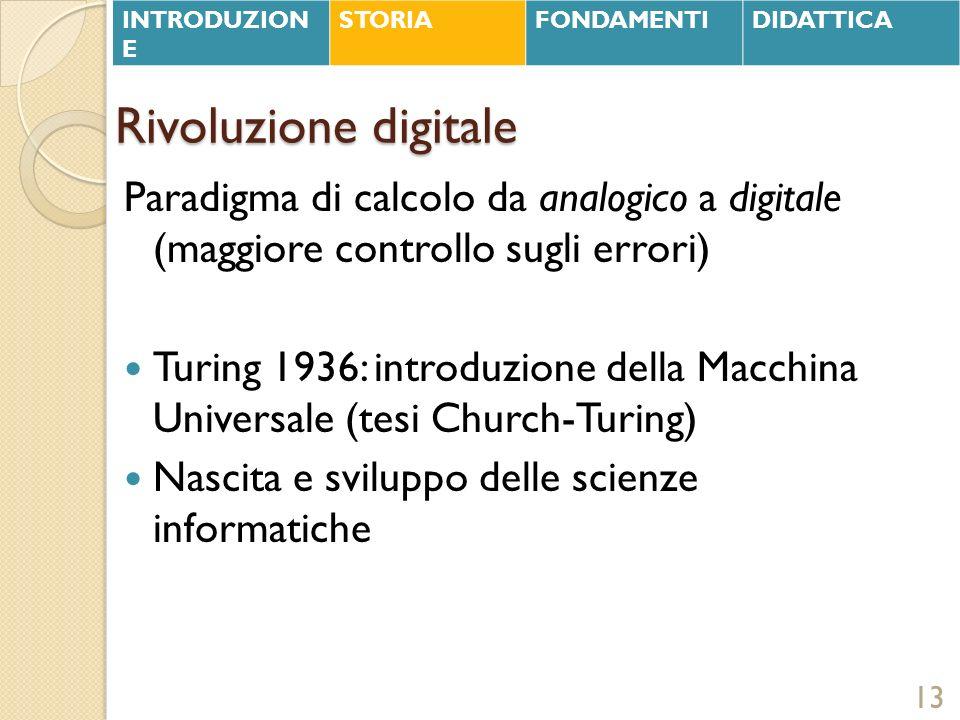 Rivoluzione digitale Paradigma di calcolo da analogico a digitale (maggiore controllo sugli errori) Turing 1936: introduzione della Macchina Universal
