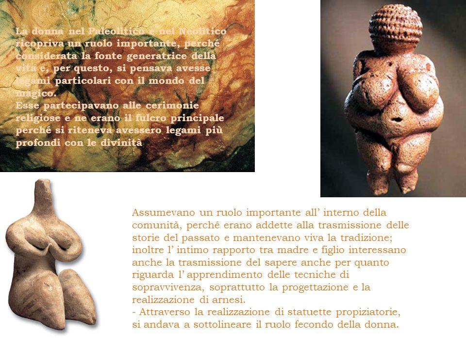 La donna nel Paleolitico e nel Neolitico ricopriva un ruolo importante, perché considerata la fonte generatrice della vita e, per questo, si pensava a