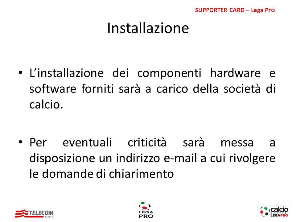 Linstallazione dei componenti hardware e software forniti sarà a carico della società di calcio. Per eventuali criticità sarà messa a disposizione un